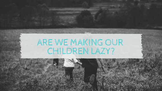 Are we making our children lazy?