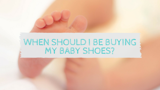When should I be buying my baby shoes?
