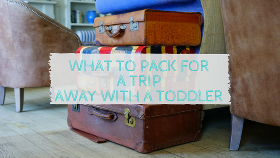 What to Pack for a Toddler for a Trip Away